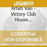 Artisti Vari - Victory Club House Compilation cd musicale di ARTISTI VARI