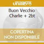 BUON VECCHIO CHARLIE + 2BT cd musicale di BUON VECCHIO CHARLIE
