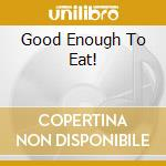 GOOD ENOUGH TO EAT! cd musicale di INDESCRIBABLY DELICI