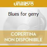 Blues for gerry cd musicale