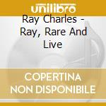 Ray Charles - Ray, Rare And Live cd musicale di CHARLES RAY