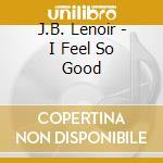 J.B. Lenoir - I Feel So Good cd musicale
