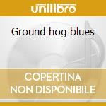Ground hog blues cd musicale