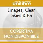 IMAGES, CLEAR SKIES & RA cd musicale di IMAGINE