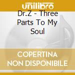 THREE PARTS TO MY SOUL  + 2 B.T. cd musicale di DR.Z