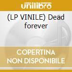 (LP VINILE) Dead forever lp vinile