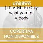 (LP VINILE) Only want you for y.body lp vinile