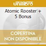 ATOMIC ROOSTER + 5 BONUS cd musicale di ATOMIC ROOSTER