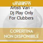 Artisti Vari - Dj Play Only For Clubbers cd musicale di ARTISTI VARI