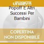 POPOFF E ALTRI SUCCESSI PER BAMBINI cd musicale di AA.VV.