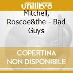 Mitchell, Roscoe&the - Bad Guys cd musicale di Roscoe&the Mitchell