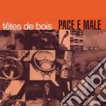 PACE E MALE cd musicale di TETES DE BOIS