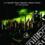 U.T. Gandhi Plays Weather Report Music 40th Anniversary cd musicale di U.t. Gandhi