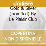 GOLD & SILVER (BOX 4CD) BY LE PLAISIR CLUB cd musicale di ARTISTI VARI