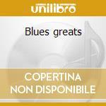 Blues greats cd musicale di Artisti Vari