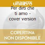 Per dirti che ti amo - cover version cd musicale di A.m.p.