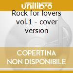 Rock for lovers vol.1 - cover version cd musicale di Artisti Vari