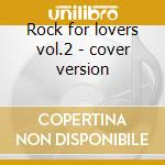 Rock for lovers vol.2 - cover version cd musicale di Artisti Vari