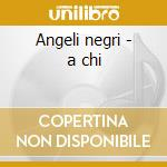 Angeli negri - a chi cd musicale