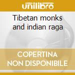 Tibetan monks and indian raga cd musicale di Artisti Vari