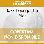JAZZ LOUNGE: LA MER cd musicale di FARAO'/CONTE/DURHAM