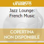 JAZZ LOUNGE: FRENCH MUSIC cd musicale di FARAO'/CONTE/DURHAM
