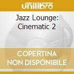 JAZZ LOUNGE: CINEMATIC  2 cd musicale di FARAO'/CONTE/DURHAM