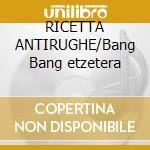 RICETTA ANTIRUGHE/Bang Bang etzetera cd musicale di CORVI (I)