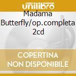 MADAMA BUTTERFLY/OP.COMPLETA 2CD cd musicale di PUCCINI G.