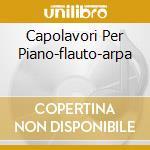 CAPOLAVORI PER PIANO-FLAUTO-ARPA cd musicale di MOZART W.A.