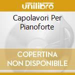 CAPOLAVORI PER PIANOFORTE cd musicale di LISZT/SCHUMANN/CHOPIN
