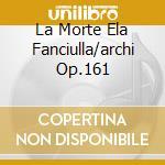 LA MORTE ELA FANCIULLA/ARCHI OP.161 cd musicale di SCHUBERT F.