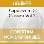 CAPOLAVORI DI CLASSICA VOL.3 cd musicale di ARTISTI VARI