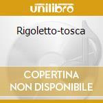 RIGOLETTO-TOSCA cd musicale di VERDI G./PUCCINI G.