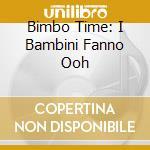 BIMBO TIME: I BAMBINI FANNO OOH cd musicale di ARTISTI VARI
