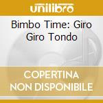 BIMBO TIME: GIRO GIRO TONDO cd musicale di ARTISTI VARI