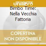 BIMBO TIME: NELLA VECCHIA FATTORIA cd musicale di ARTISTI VARI