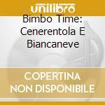 BIMBO TIME: CENERENTOLA E BIANCANEVE cd musicale di ARTISTI VARI