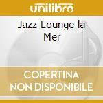 JAZZ LOUNGE-LA MER cd musicale di ARTISTI VARI