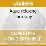 AQUA-RELAXING HARMONY cd musicale di ARTISTI VARI