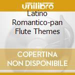 LATINO ROMANTICO-PAN FLUTE THEMES cd musicale di ARTISTI VARI