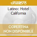 LATINO: HOTEL CALIFORNIA cd musicale di ARTISTI VARI