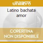 Latino bachata amor cd musicale di Artisti Vari
