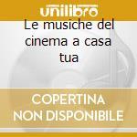 Le musiche del cinema a casa tua cd musicale di Artisti Vari