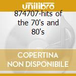 874707-hits of the 70's and 80's cd musicale di Artisti Vari