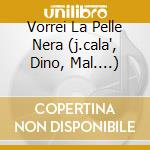 VORREI LA PELLE NERA  (J.CALA', DINO, MAL....) cd musicale di ARTISTI VARI