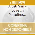 LOVE IN PORTOFINO  (BOBBY SOLO, LITTLE TONY, TONY DALLARA....) cd musicale di ARTISTI VARI