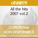 All the hits 2007 vol.2 cd musicale di Artisti Vari
