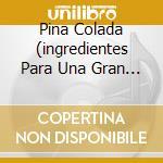 PINA COLADA  (INGREDIENTES PARA UNA GRAN FIESTA) cd musicale di ARTISTI VARI