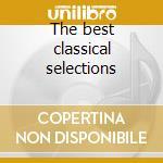 The best classical selections cd musicale di Artisti Vari